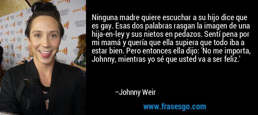 Ninguna madre quiere escuchar a su hijo dice que es gay. Esas dos palabras rasgan la imagen de una hija-en-ley y sus nietos en pedazos. Sentí pena por mi mamá y quería que ella supiera que todo iba a estar bien. Pero entonces ella dijo: 'No me importa, Johnny, mientras yo sé que usted va a ser feliz.' – Johnny Weir