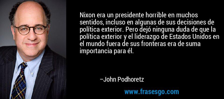 Nixon era un presidente horrible en muchos sentidos, incluso en algunas de sus decisiones de política exterior. Pero dejó ninguna duda de que la política exterior y el liderazgo de Estados Unidos en el mundo fuera de sus fronteras era de suma importancia para él. – John Podhoretz
