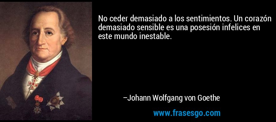 No ceder demasiado a los sentimientos. Un corazón demasiado sensible es una posesión infelices en este mundo inestable. – Johann Wolfgang von Goethe