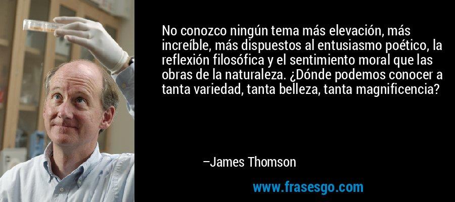 No conozco ningún tema más elevación, más increíble, más dispuestos al entusiasmo poético, la reflexión filosófica y el sentimiento moral que las obras de la naturaleza. ¿Dónde podemos conocer a tanta variedad, tanta belleza, tanta magnificencia? – James Thomson