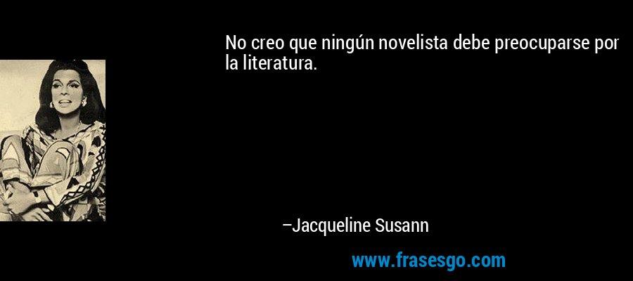 No creo que ningún novelista debe preocuparse por la literatura. – Jacqueline Susann