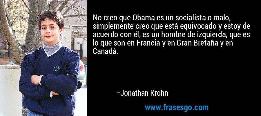 No creo que Obama es un socialista o malo, simplemente creo que está equivocado y estoy de acuerdo con él, es un hombre de izquierda, que es lo que son en Francia y en Gran Bretaña y en Canadá. – Jonathan Krohn
