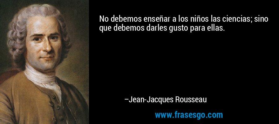No debemos enseñar a los niños las ciencias; sino que debemos darles gusto para ellas. – Jean-Jacques Rousseau