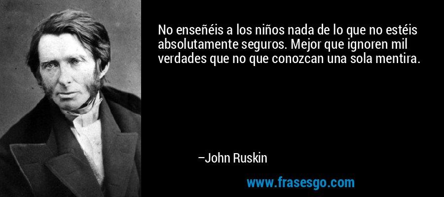 No enseñéis a los niños nada de lo que no estéis absolutamente seguros. Mejor que ignoren mil verdades que no que conozcan una sola mentira. – John Ruskin