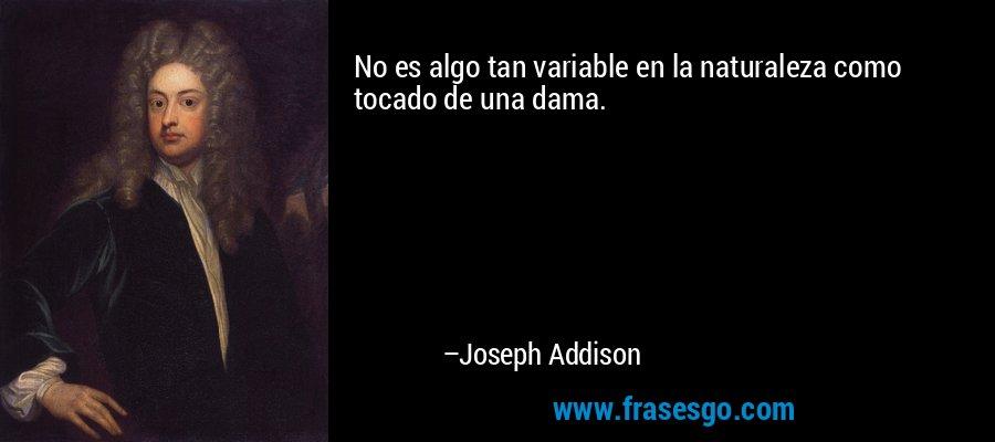 No es algo tan variable en la naturaleza como tocado de una dama. – Joseph Addison