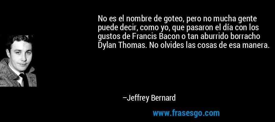 No es el nombre de goteo, pero no mucha gente puede decir, como yo, que pasaron el día con los gustos de Francis Bacon o tan aburrido borracho Dylan Thomas. No olvides las cosas de esa manera. – Jeffrey Bernard