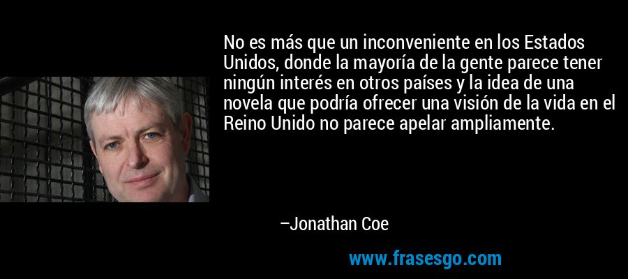No es más que un inconveniente en los Estados Unidos, donde la mayoría de la gente parece tener ningún interés en otros países y la idea de una novela que podría ofrecer una visión de la vida en el Reino Unido no parece apelar ampliamente. – Jonathan Coe