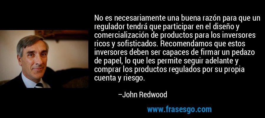 No es necesariamente una buena razón para que un regulador tendrá que participar en el diseño y comercialización de productos para los inversores ricos y sofisticados. Recomendamos que estos inversores deben ser capaces de firmar un pedazo de papel, lo que les permite seguir adelante y comprar los productos regulados por su propia cuenta y riesgo. – John Redwood