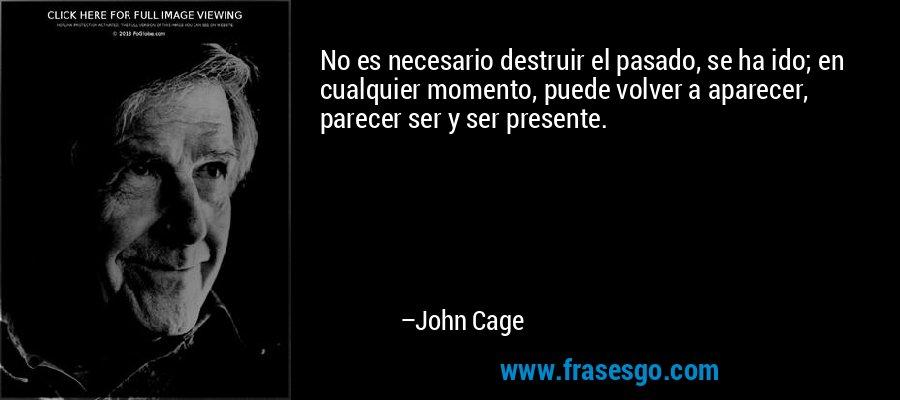 No es necesario destruir el pasado, se ha ido; en cualquier momento, puede volver a aparecer, parecer ser y ser presente.  – John Cage