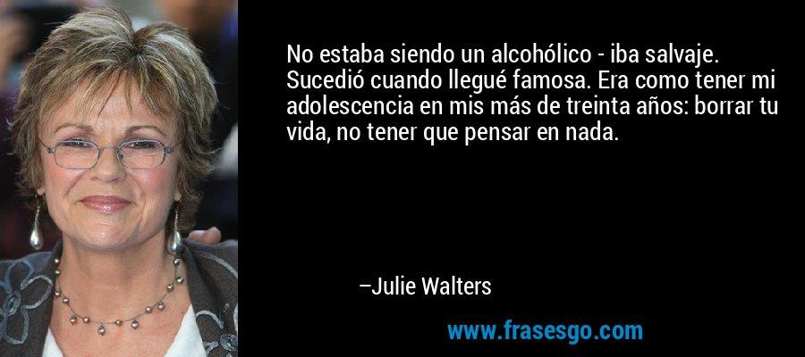 No estaba siendo un alcohólico - iba salvaje. Sucedió cuando llegué famosa. Era como tener mi adolescencia en mis más de treinta años: borrar tu vida, no tener que pensar en nada. – Julie Walters