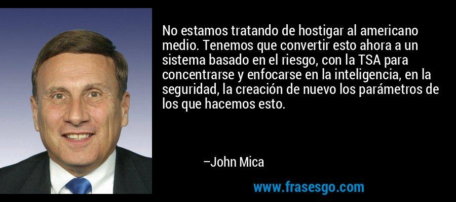 No estamos tratando de hostigar al americano medio. Tenemos que convertir esto ahora a un sistema basado en el riesgo, con la TSA para concentrarse y enfocarse en la inteligencia, en la seguridad, la creación de nuevo los parámetros de los que hacemos esto. – John Mica