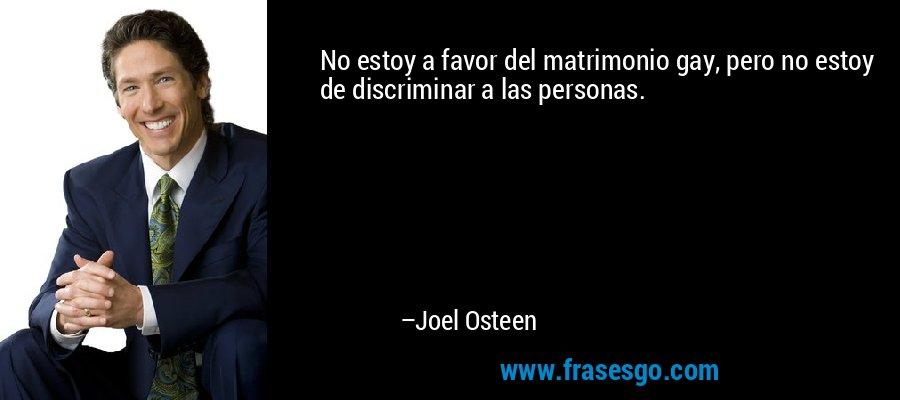 No estoy a favor del matrimonio gay, pero no estoy de discriminar a las personas. – Joel Osteen