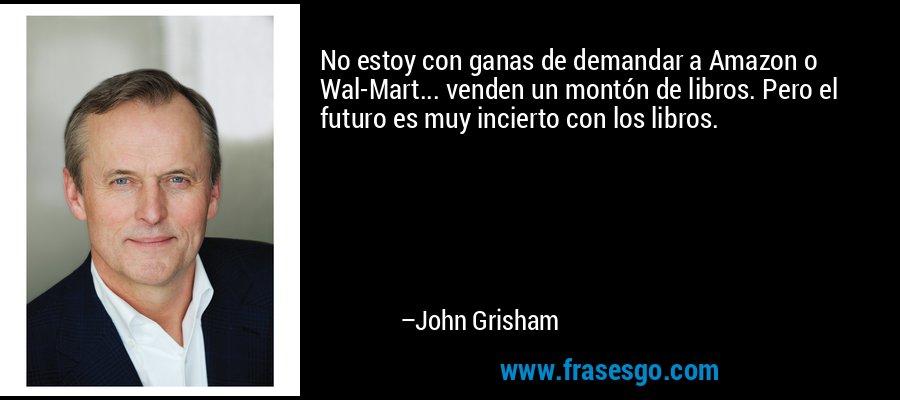 No estoy con ganas de demandar a Amazon o Wal-Mart... venden un montón de libros. Pero el futuro es muy incierto con los libros. – John Grisham