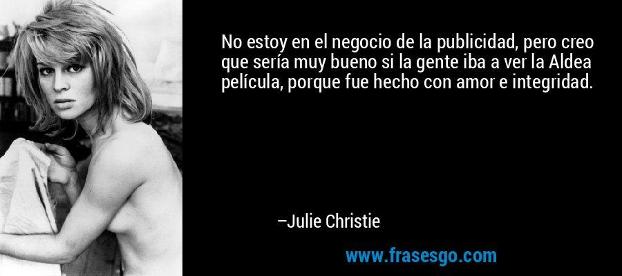 No estoy en el negocio de la publicidad, pero creo que sería muy bueno si la gente iba a ver la Aldea película, porque fue hecho con amor e integridad. – Julie Christie