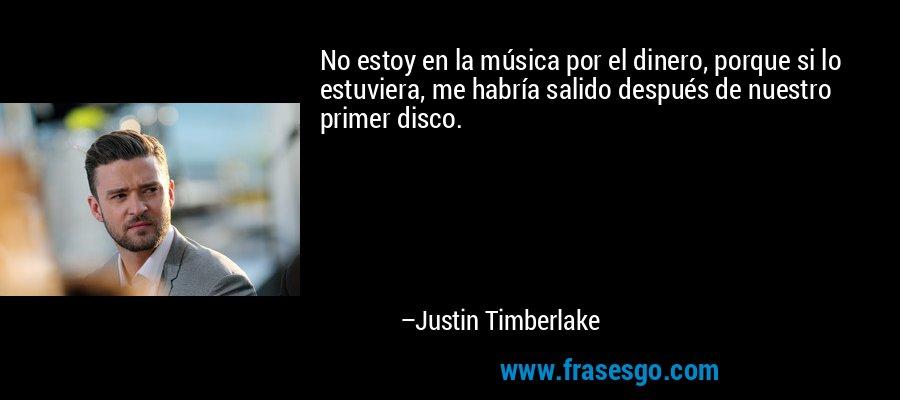 No estoy en la música por el dinero, porque si lo estuviera, me habría salido después de nuestro primer disco. – Justin Timberlake