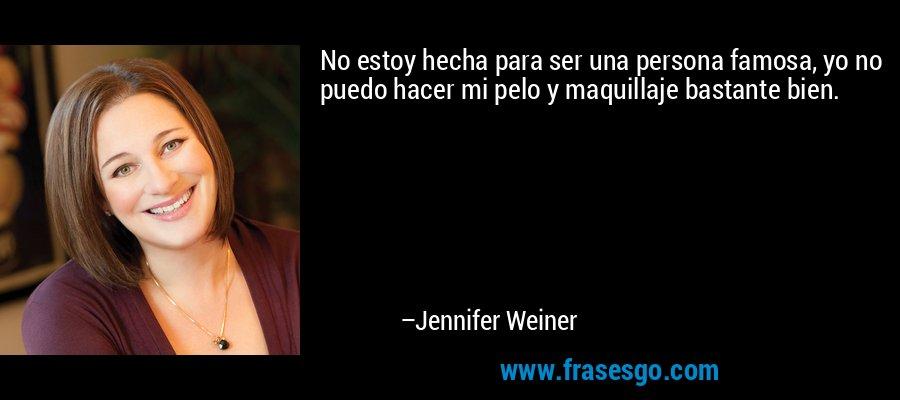 No estoy hecha para ser una persona famosa, yo no puedo hacer mi pelo y maquillaje bastante bien. – Jennifer Weiner