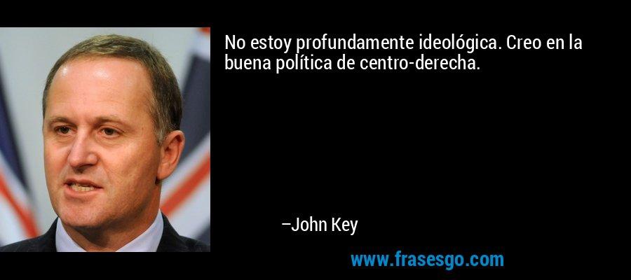No estoy profundamente ideológica. Creo en la buena política de centro-derecha. – John Key