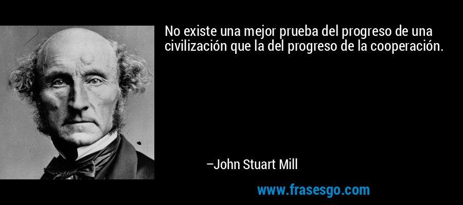 No existe una mejor prueba del progreso de una civilización que la del progreso de la cooperación. – John Stuart Mill