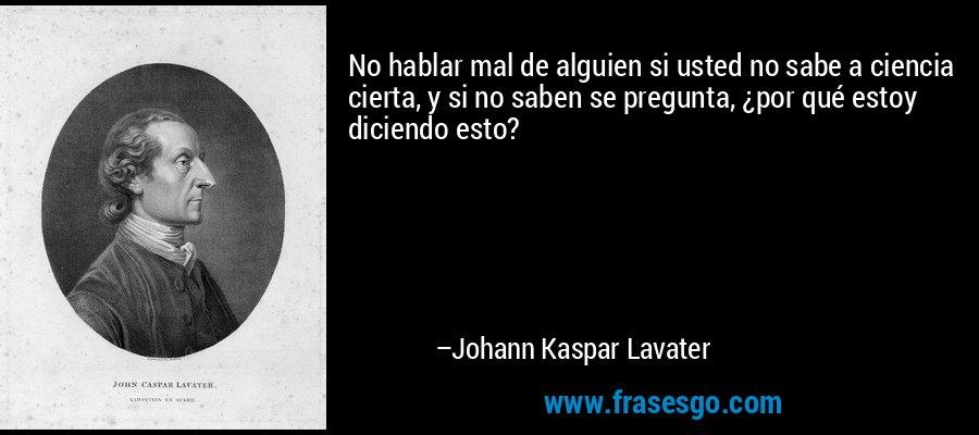 No hablar mal de alguien si usted no sabe a ciencia cierta, y si no saben se pregunta, ¿por qué estoy diciendo esto? – Johann Kaspar Lavater