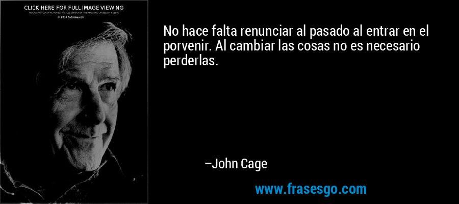 No hace falta renunciar al pasado al entrar en el porvenir. Al cambiar las cosas no es necesario perderlas. – John Cage