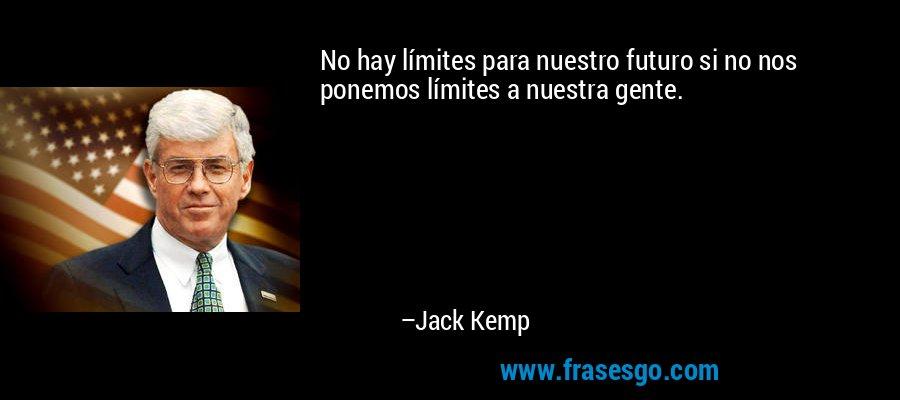 No hay límites para nuestro futuro si no nos ponemos límites a nuestra gente. – Jack Kemp
