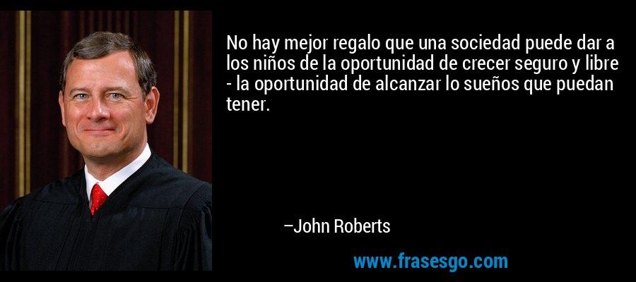 No hay mejor regalo que una sociedad puede dar a los niños de la oportunidad de crecer seguro y libre - la oportunidad de alcanzar lo sueños que puedan tener. – John Roberts