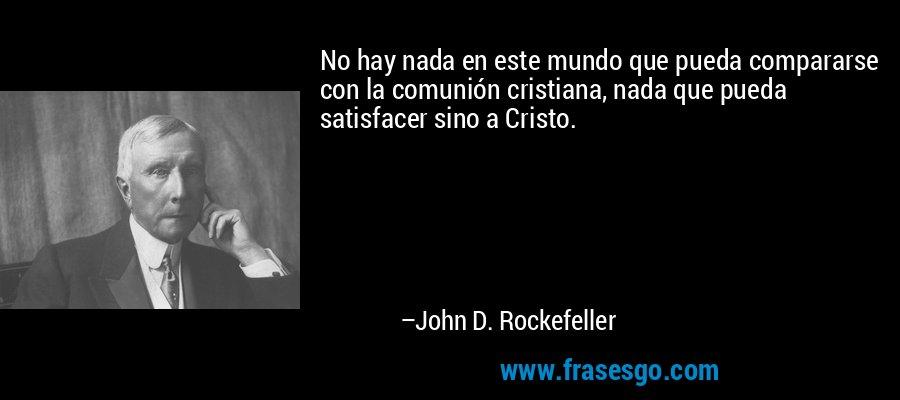 No hay nada en este mundo que pueda compararse con la comunión cristiana, nada que pueda satisfacer sino a Cristo. – John D. Rockefeller
