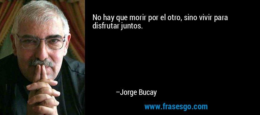 No hay que morir por el otro, sino vivir para disfrutar juntos. – Jorge Bucay