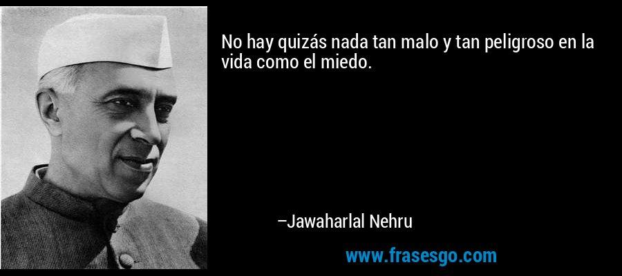 No hay quizás nada tan malo y tan peligroso en la vida como el miedo. – Jawaharlal Nehru