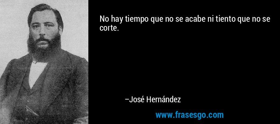 No hay tiempo que no se acabe ni tiento que no se corte. – José Hernández