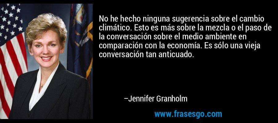 No he hecho ninguna sugerencia sobre el cambio climático. Esto es más sobre la mezcla o el paso de la conversación sobre el medio ambiente en comparación con la economía. Es sólo una vieja conversación tan anticuado. – Jennifer Granholm