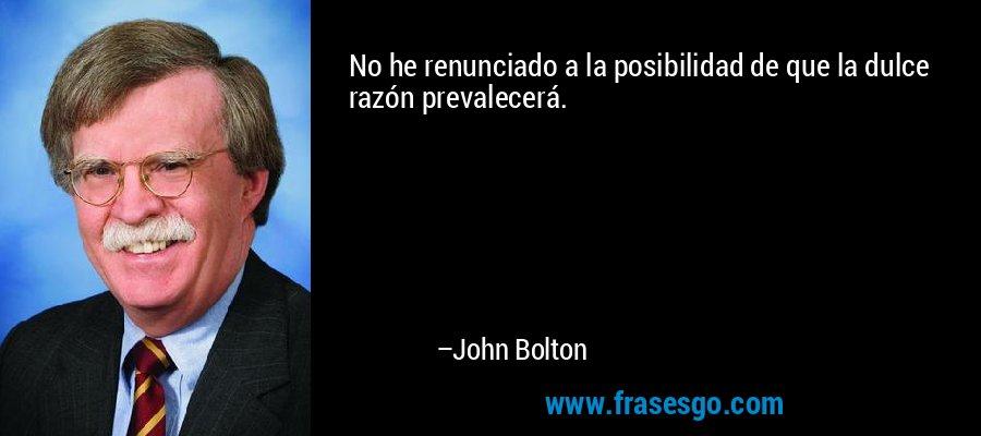 No he renunciado a la posibilidad de que la dulce razón prevalecerá. – John Bolton