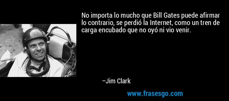 No importa lo mucho que Bill Gates puede afirmar lo contrario, se perdió la Internet, como un tren de carga encubado que no oyó ni vio venir. – Jim Clark