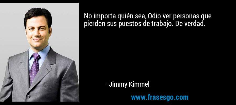 No importa quién sea, Odio ver personas que pierden sus puestos de trabajo. De verdad. – Jimmy Kimmel