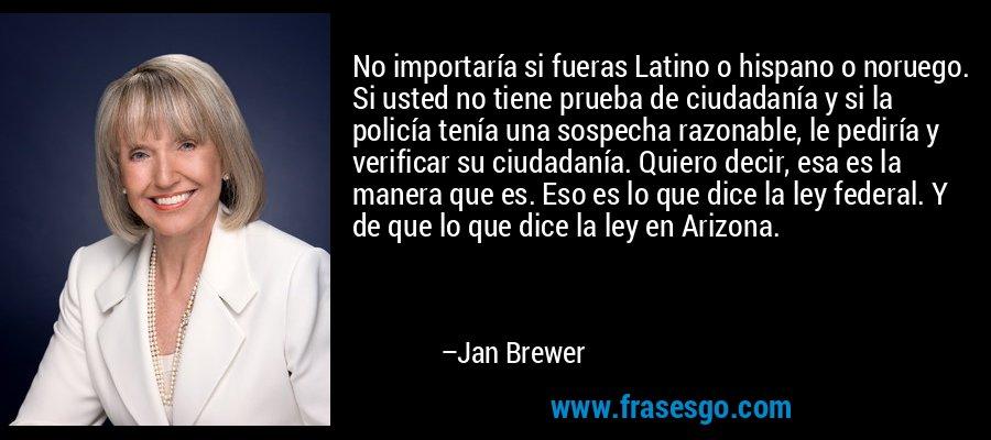 No importaría si fueras Latino o hispano o noruego. Si usted no tiene prueba de ciudadanía y si la policía tenía una sospecha razonable, le pediría y verificar su ciudadanía. Quiero decir, esa es la manera que es. Eso es lo que dice la ley federal. Y de que lo que dice la ley en Arizona. – Jan Brewer