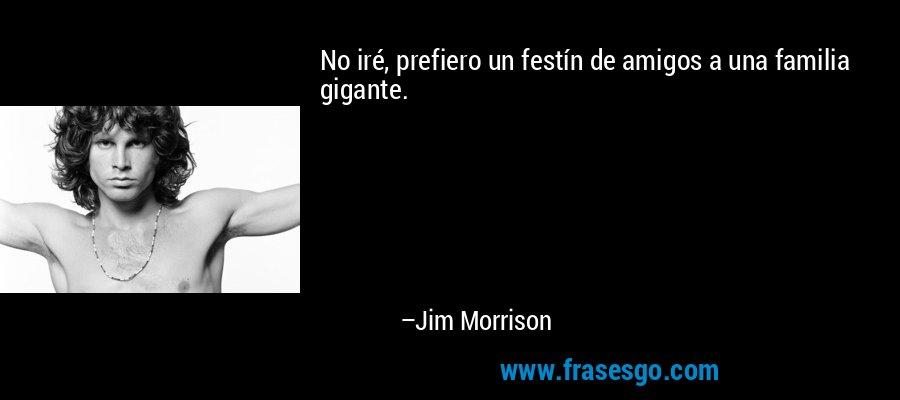 No iré, prefiero un festín de amigos a una familia gigante. – Jim Morrison
