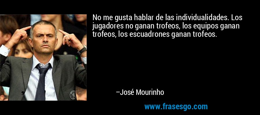 No me gusta hablar de las individualidades. Los jugadores no ganan trofeos, los equipos ganan trofeos, los escuadrones ganan trofeos. – José Mourinho