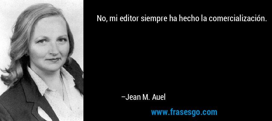 No, mi editor siempre ha hecho la comercialización. – Jean M. Auel