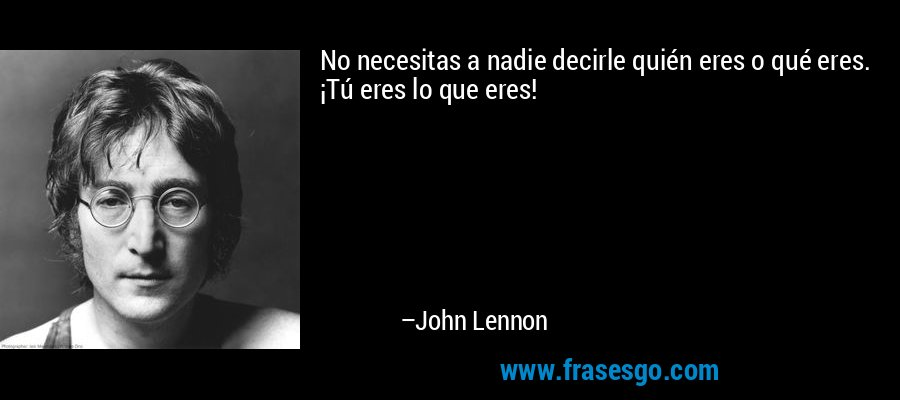 No necesitas a nadie decirle quién eres o qué eres. ¡Tú eres lo que eres! – John Lennon