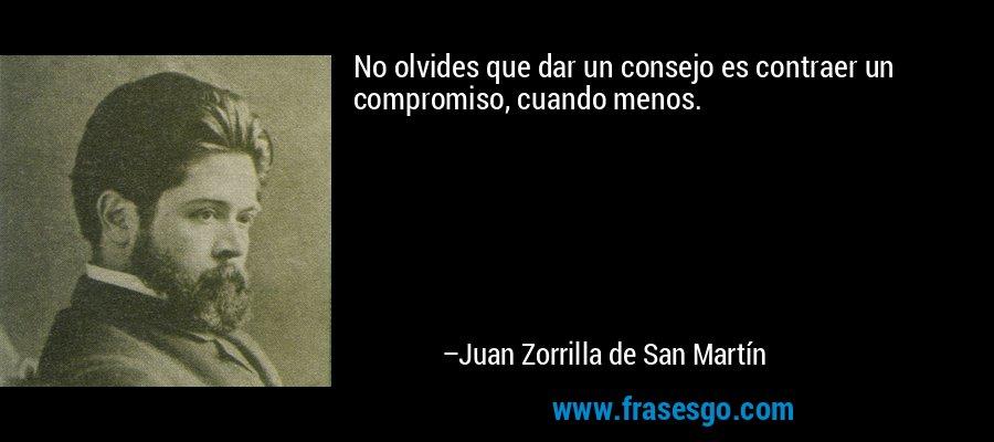 No olvides que dar un consejo es contraer un compromiso, cuando menos. – Juan Zorrilla de San Martín