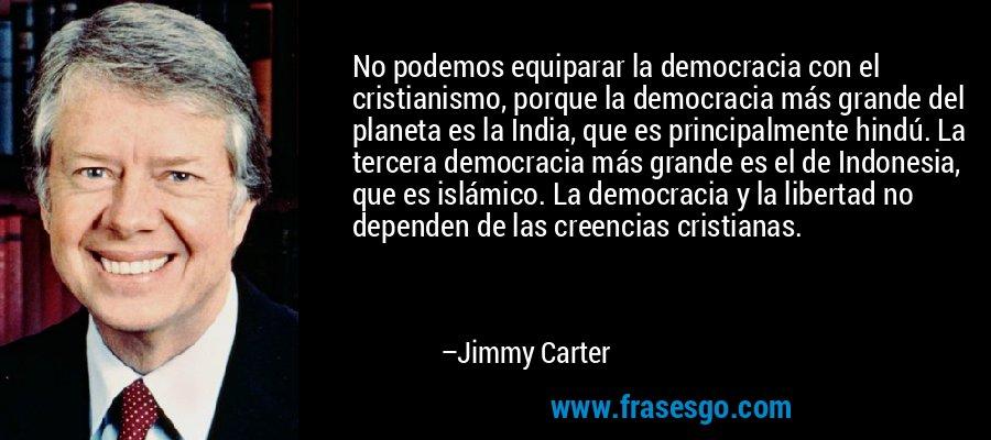 No podemos equiparar la democracia con el cristianismo, porque la democracia más grande del planeta es la India, que es principalmente hindú. La tercera democracia más grande es el de Indonesia, que es islámico. La democracia y la libertad no dependen de las creencias cristianas. – Jimmy Carter