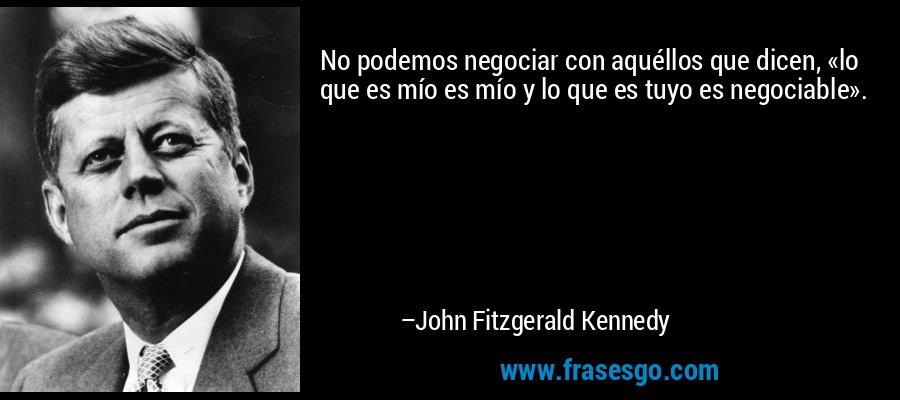 No podemos negociar con aquéllos que dicen, «lo que es mío es mío y lo que es tuyo es negociable». – John Fitzgerald Kennedy