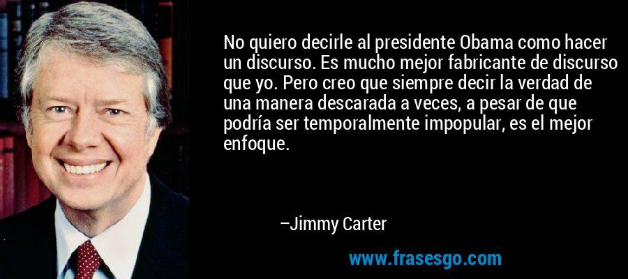 No quiero decirle al presidente Obama como hacer un discurso. Es mucho mejor fabricante de discurso que yo. Pero creo que siempre decir la verdad de una manera descarada a veces, a pesar de que podría ser temporalmente impopular, es el mejor enfoque. – Jimmy Carter