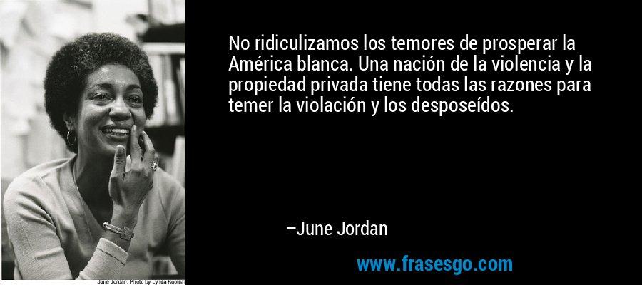 No ridiculizamos los temores de prosperar la América blanca. Una nación de la violencia y la propiedad privada tiene todas las razones para temer la violación y los desposeídos. – June Jordan