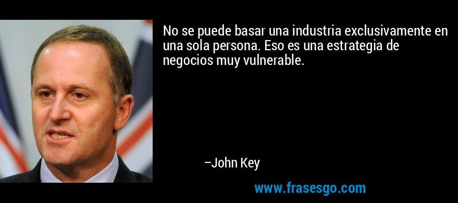 No se puede basar una industria exclusivamente en una sola persona. Eso es una estrategia de negocios muy vulnerable. – John Key