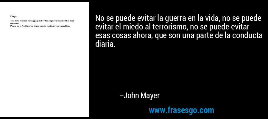 No se puede evitar la guerra en la vida, no se puede evitar el miedo al terrorismo, no se puede evitar esas cosas ahora, que son una parte de la conducta diaria. – John Mayer