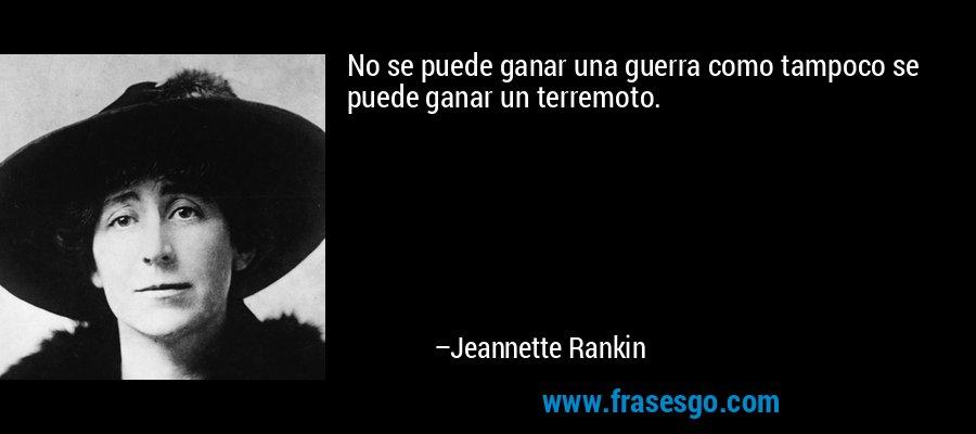 No se puede ganar una guerra como tampoco se puede ganar un terremoto. – Jeannette Rankin