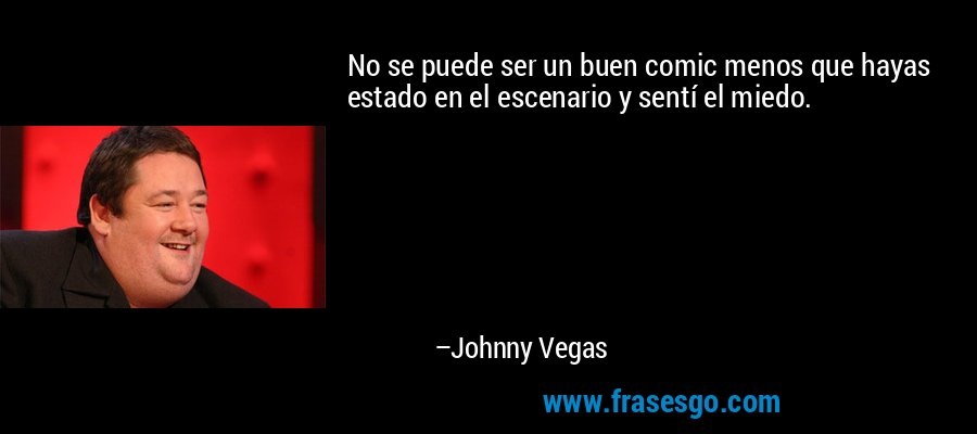 No se puede ser un buen comic menos que hayas estado en el escenario y sentí el miedo. – Johnny Vegas