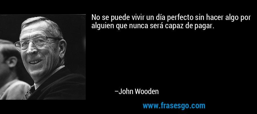 No se puede vivir un día perfecto sin hacer algo por alguien que nunca será capaz de pagar. – John Wooden