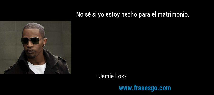 No sé si yo estoy hecho para el matrimonio. – Jamie Foxx